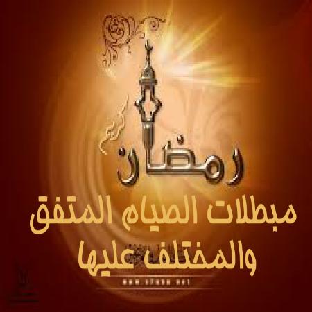 مبطلات الصيام المتفق والمختلف عليها .eltanwer